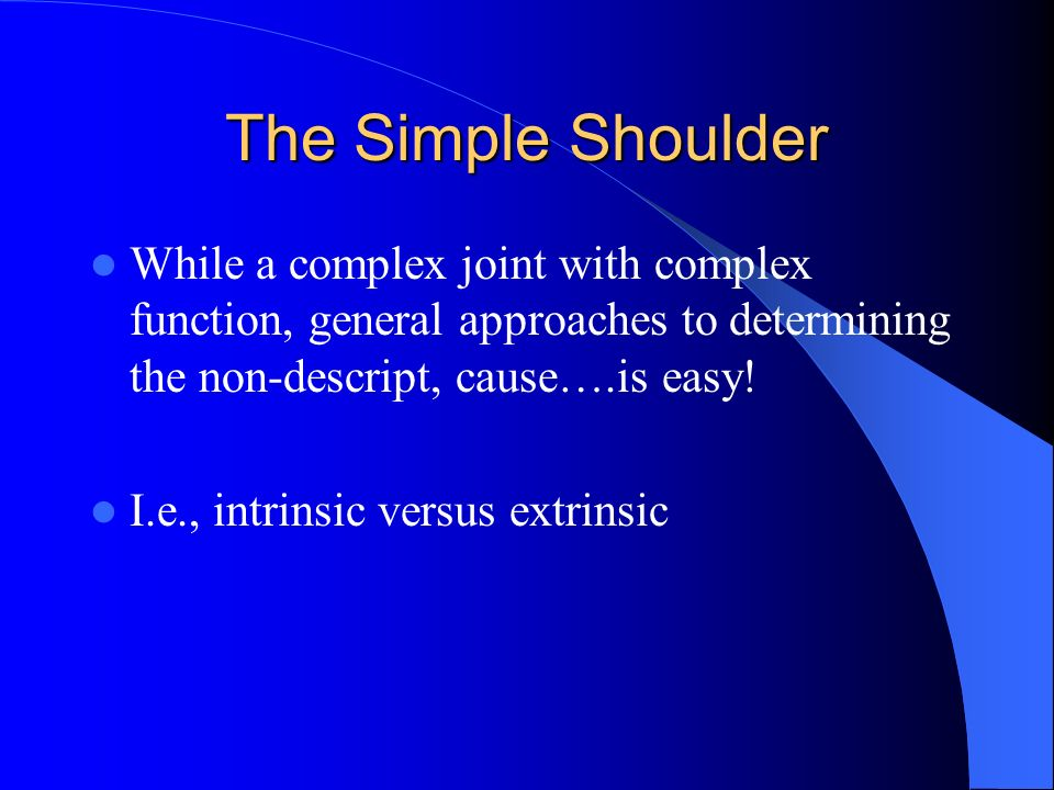 The Simple Shoulder While a complex joint with complex function, general approaches to determining the non-descript, cause….is easy!