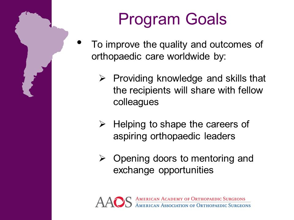 Program Goals To improve the quality and outcomes of orthopaedic care worldwide by: