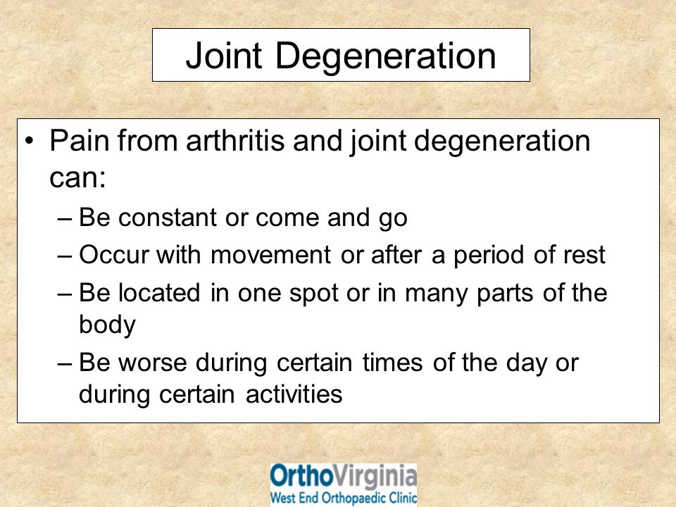 Joint Degeneration Pain from arthritis and joint degeneration can: