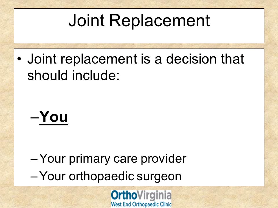 Joint Replacement Joint replacement is a decision that should include: You. Your primary care provider.