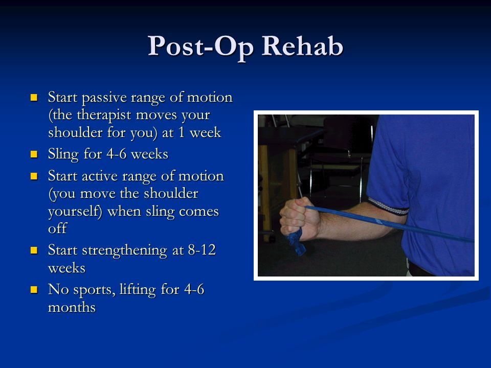 Post-Op Rehab Start passive range of motion (the therapist moves your shoulder for you) at 1 week. Sling for 4-6 weeks.