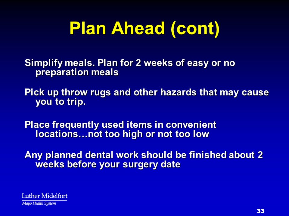 Plan Ahead (cont) Simplify meals. Plan for 2 weeks of easy or no preparation meals. Pick up throw rugs and other hazards that may cause you to trip.