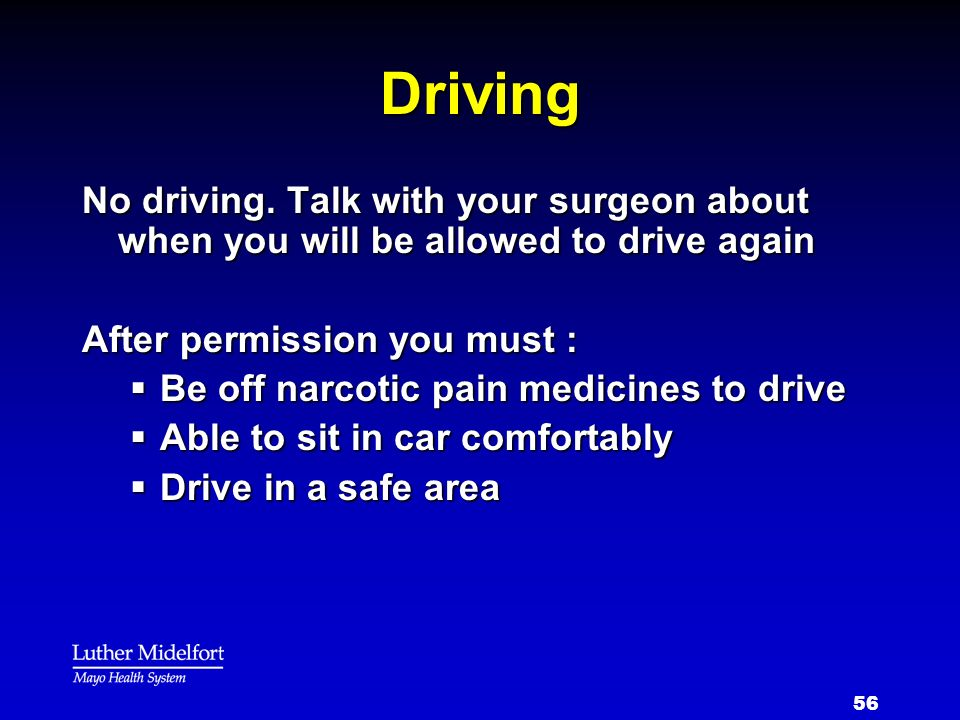 Driving No driving. Talk with your surgeon about when you will be allowed to drive again. After permission you must :