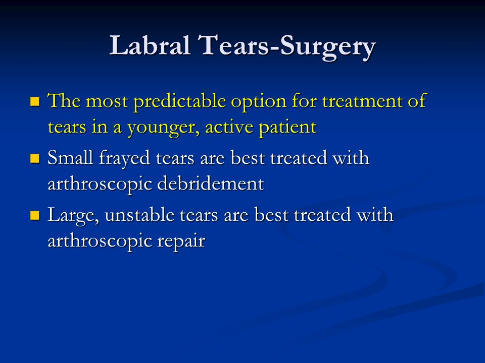 Labral Tears-Surgery The most predictable option for treatment of tears in a younger, active patient.