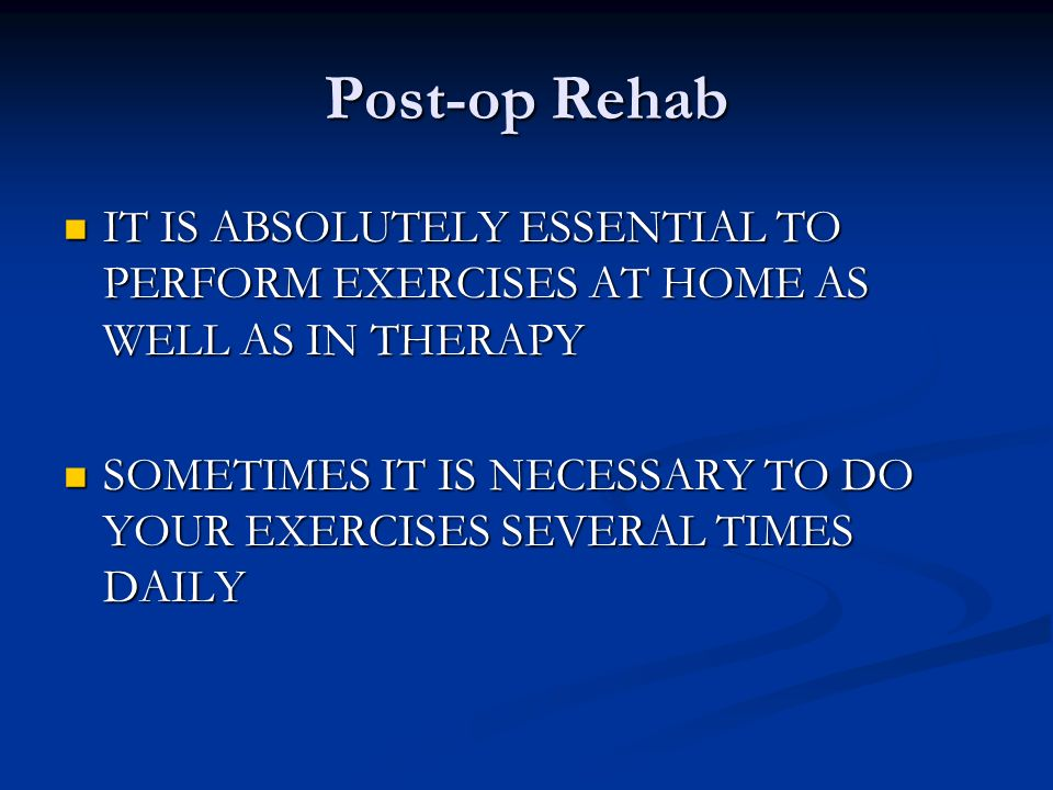 Post-op Rehab IT IS ABSOLUTELY ESSENTIAL TO PERFORM EXERCISES AT HOME AS WELL AS IN THERAPY.