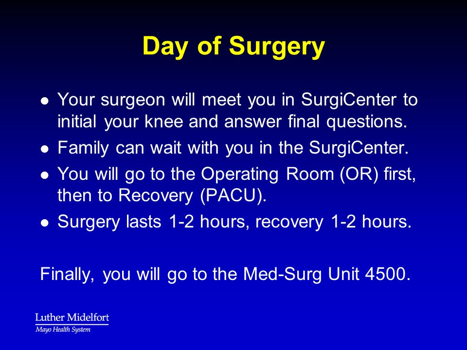 Day of Surgery Your surgeon will meet you in SurgiCenter to initial your knee and answer final questions.