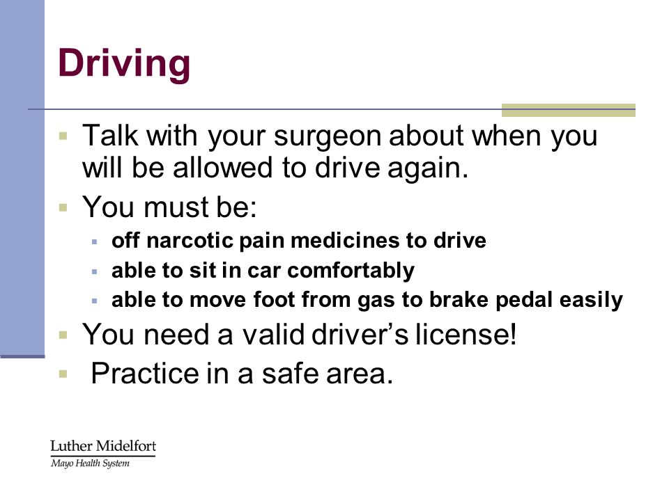 Driving Talk with your surgeon about when you will be allowed to drive again. You must be: off narcotic pain medicines to drive.
