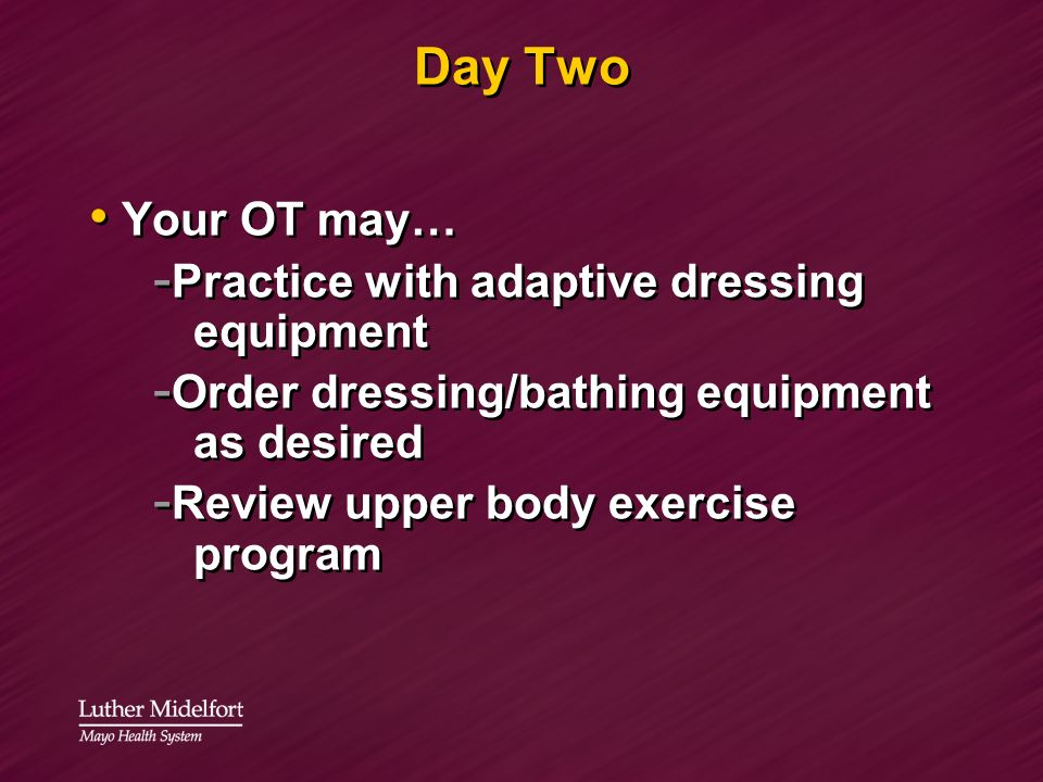 Day Two Your OT may… Practice with adaptive dressing equipment