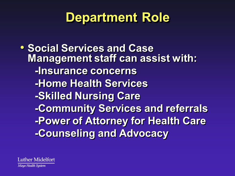 Department Role Social Services and Case Management staff can assist with: -Insurance concerns. -Home Health Services.