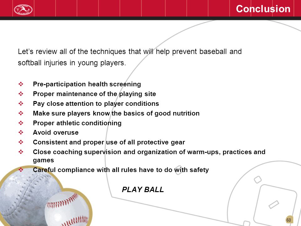 Conclusion 01/13/07. Let's review all of the techniques that will help prevent baseball and. softball injuries in young players.