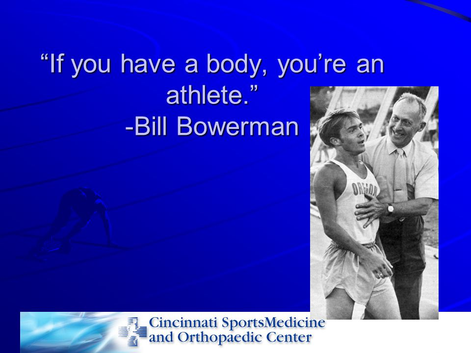 If you have a body, you're an athlete. -Bill Bowerman