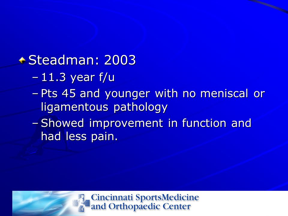 Steadman: 2003 11.3 year f/u. Pts 45 and younger with no meniscal or ligamentous pathology.
