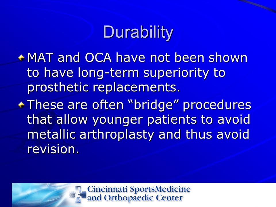 Durability MAT and OCA have not been shown to have long-term superiority to prosthetic replacements.