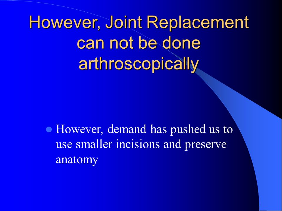 However, Joint Replacement can not be done arthroscopically