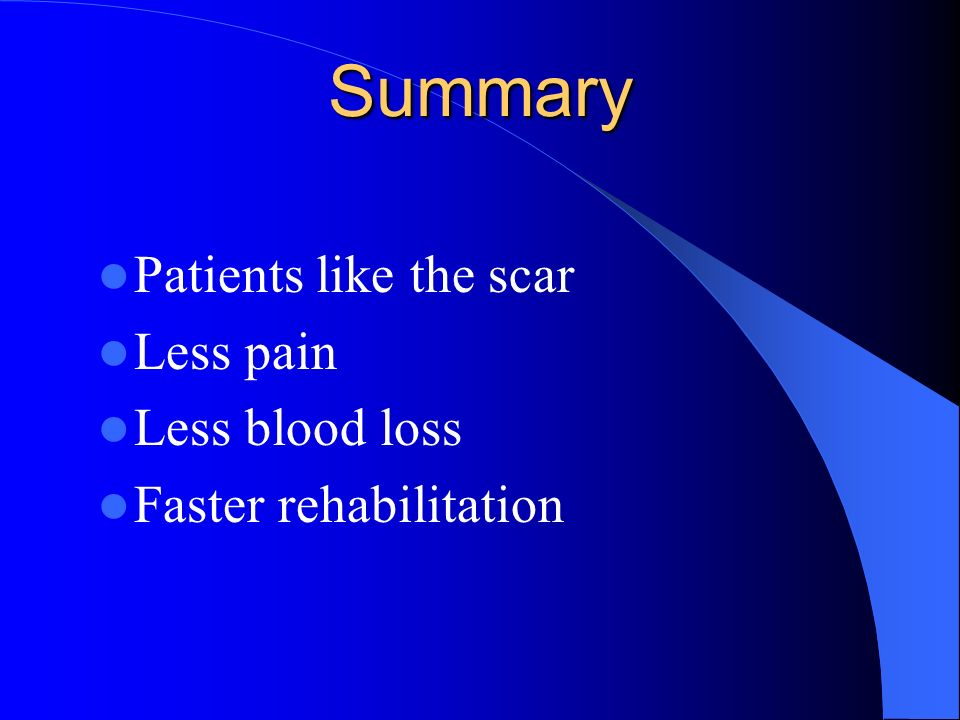 Summary Patients like the scar Less pain Less blood loss