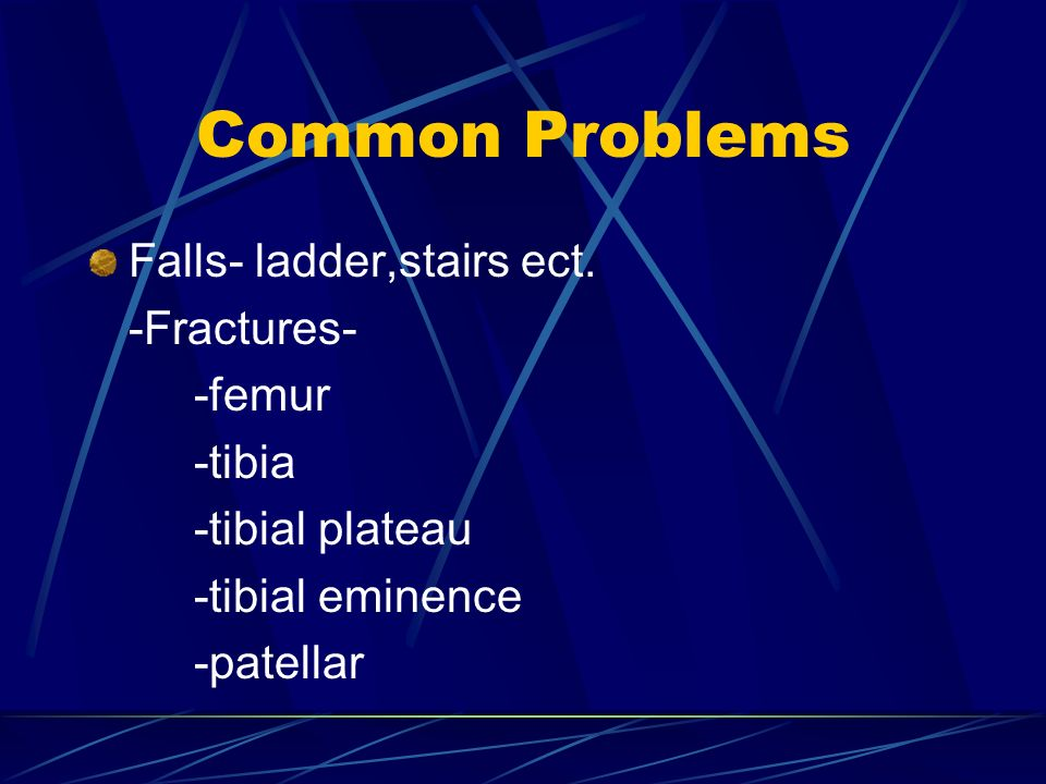 Common Problems Falls- ladder,stairs ect. -Fractures- -femur -tibia