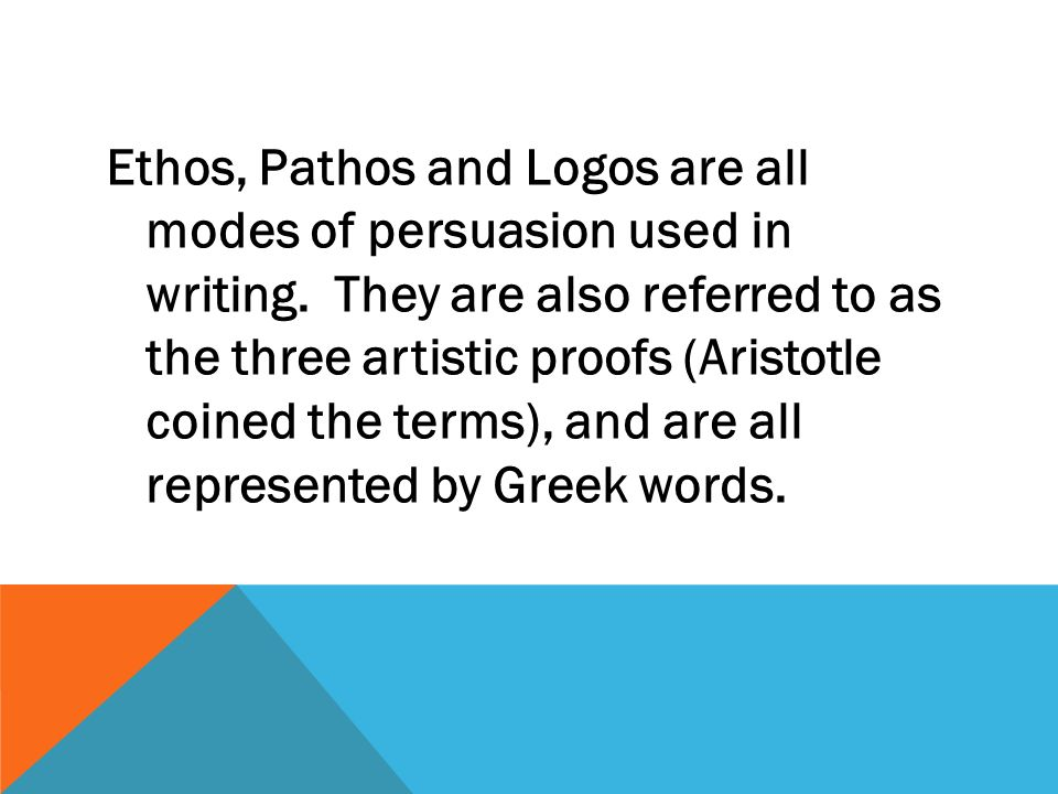 Ethos, Pathos and Logos are all modes of persuasion used in writing