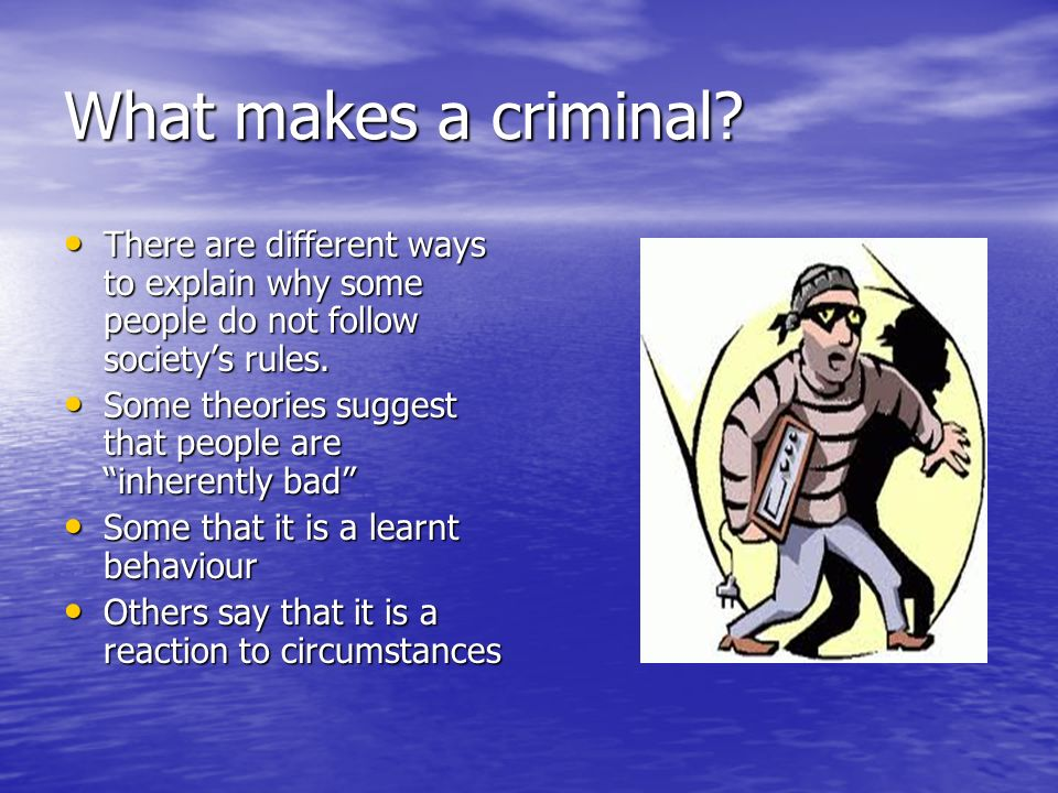 What makes a criminal There are different ways to explain why some people do not follow society's rules.