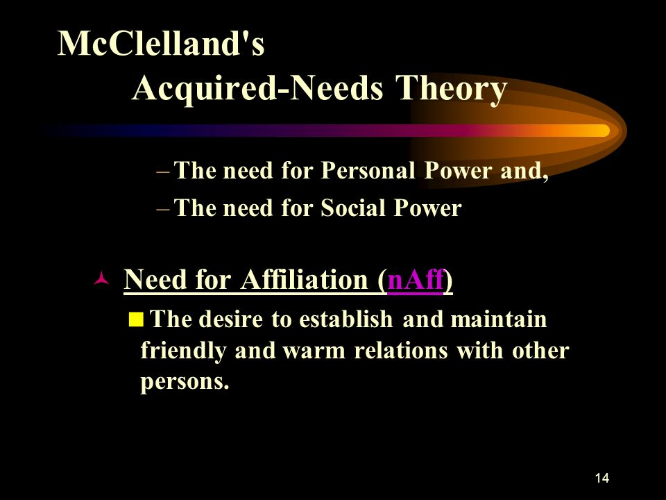 mcclellands acquired needs theory Mcclelland's theory of needs in his acquired-needs theory, david mcclelland proposed that an individual's specific needs are acquired over time and are shaped by one's life experiences most of these needs can be classed as either achievement, affiliation, or power.
