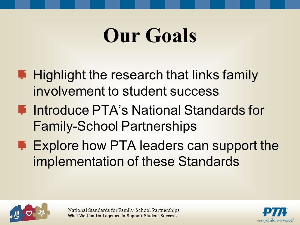 Our Goals Highlight the research that links family involvement to student success. Introduce PTA's National Standards for Family-School Partnerships.