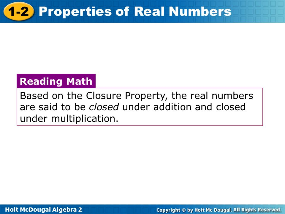 Based on the Closure Property, the real numbers are said to be closed under addition and closed under multiplication.