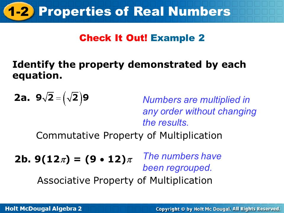 Check It Out! Example 2 Identify the property demonstrated by each equation. 2a. Numbers are multiplied in any order without changing the results.