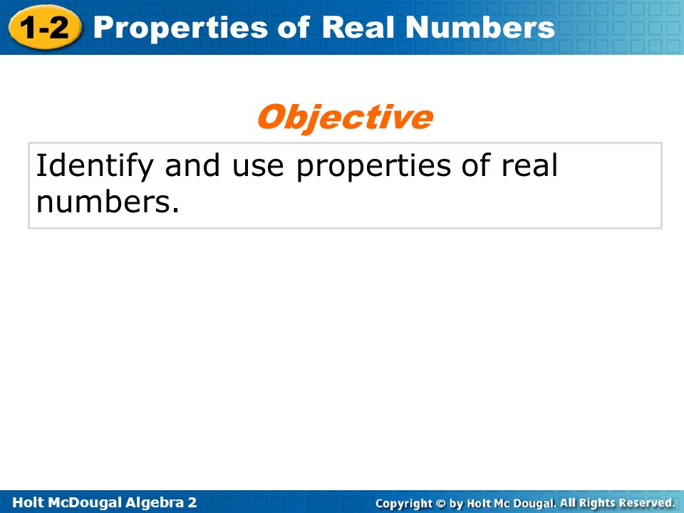 Objective Identify and use properties of real numbers.
