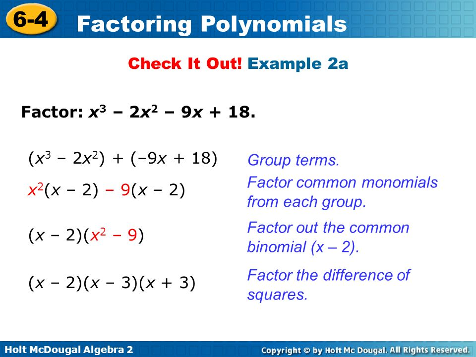 Check It Out! Example 2a Factor: x3 – 2x2 – 9x + 18. (x3 – 2x2) + (–9x + 18) Group terms. Factor common monomials from each group.