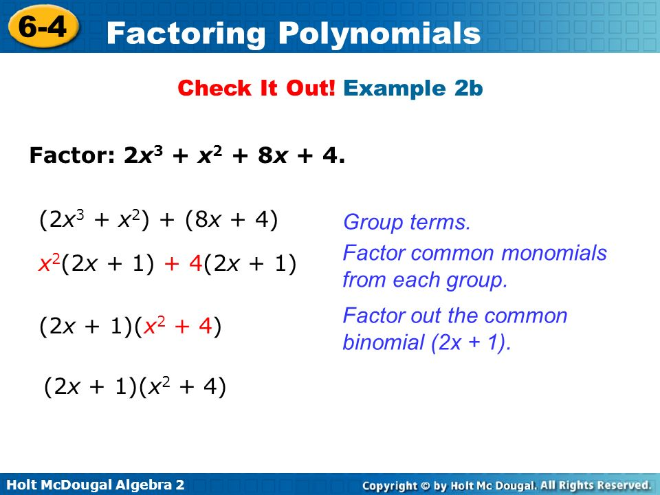 Check It Out! Example 2b Factor: 2x3 + x2 + 8x + 4. (2x3 + x2) + (8x + 4) Group terms. Factor common monomials from each group.