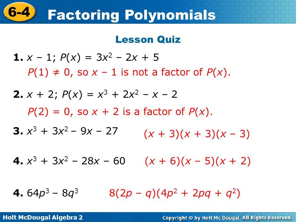 Lesson Quiz1. x – 1; P(x) = 3x2 – 2x + 5. P(1) ≠ 0, so x – 1 is not a factor of P(x). 2. x + 2; P(x) = x3 + 2x2 – x – 2.