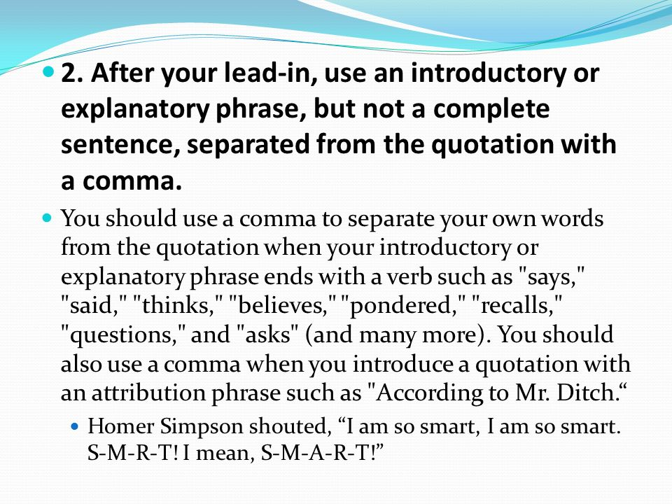 2. After your lead-in, use an introductory or explanatory phrase, but not a complete sentence, separated from the quotation with a comma.