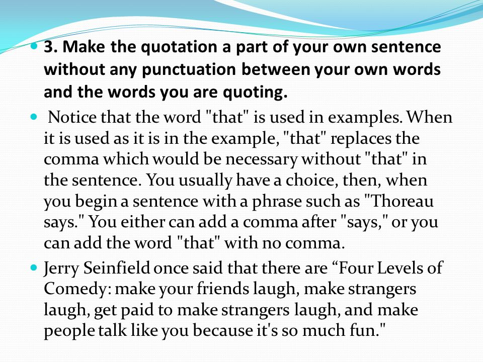 3. Make the quotation a part of your own sentence without any punctuation between your own words and the words you are quoting.