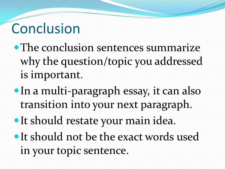 Conclusion The conclusion sentences summarize why the question/topic you addressed is important.