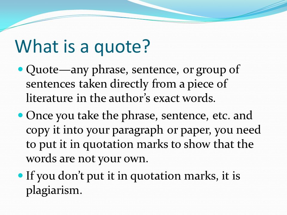 What is a quote Quote—any phrase, sentence, or group of sentences taken directly from a piece of literature in the author's exact words.
