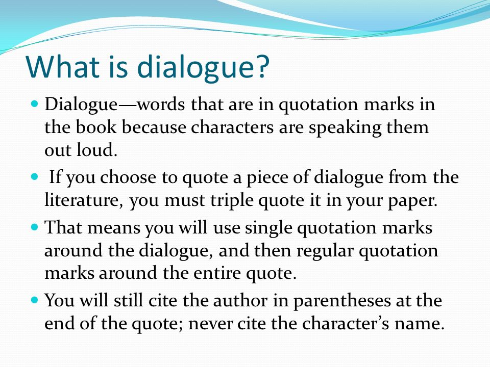 What is dialogue Dialogue—words that are in quotation marks in the book because characters are speaking them out loud.