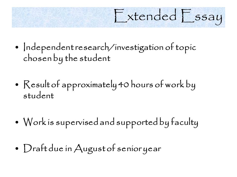 Extended Essay Independent research/investigation of topic chosen by the student. Result of approximately 40 hours of work by student.