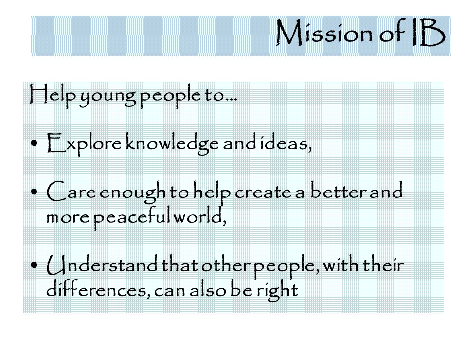 Mission of IB Help young people to… Explore knowledge and ideas,