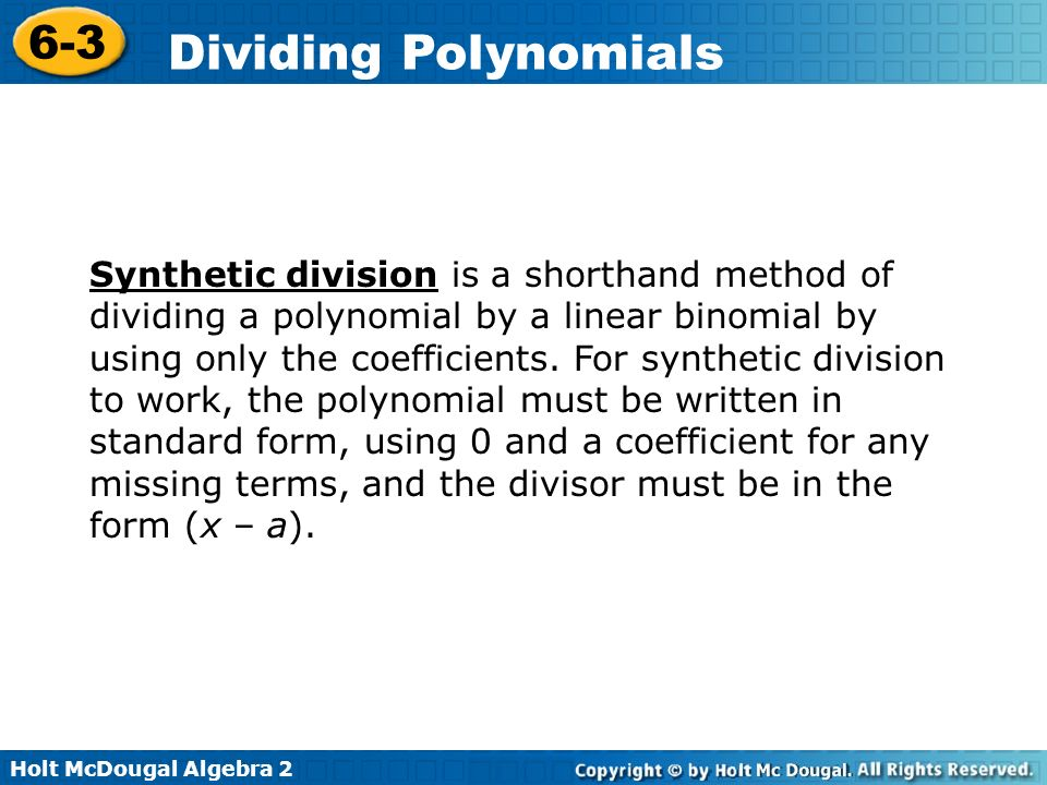 Synthetic division is a shorthand method of dividing a polynomial by a linear binomial by using only the coefficients.