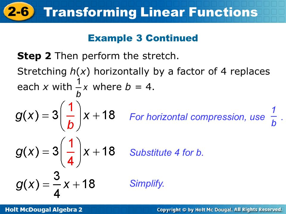 Example 3 Continued Step 2 Then perform the stretch. Stretching h(x) horizontally by a factor of 4 replaces each x with where b = 4.