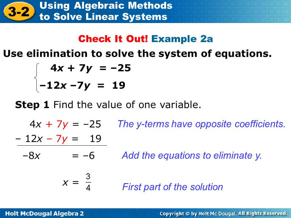 Check It Out! Example 2a Use elimination to solve the system of equations. 4x + 7y = –25. –12x –7y = 19.