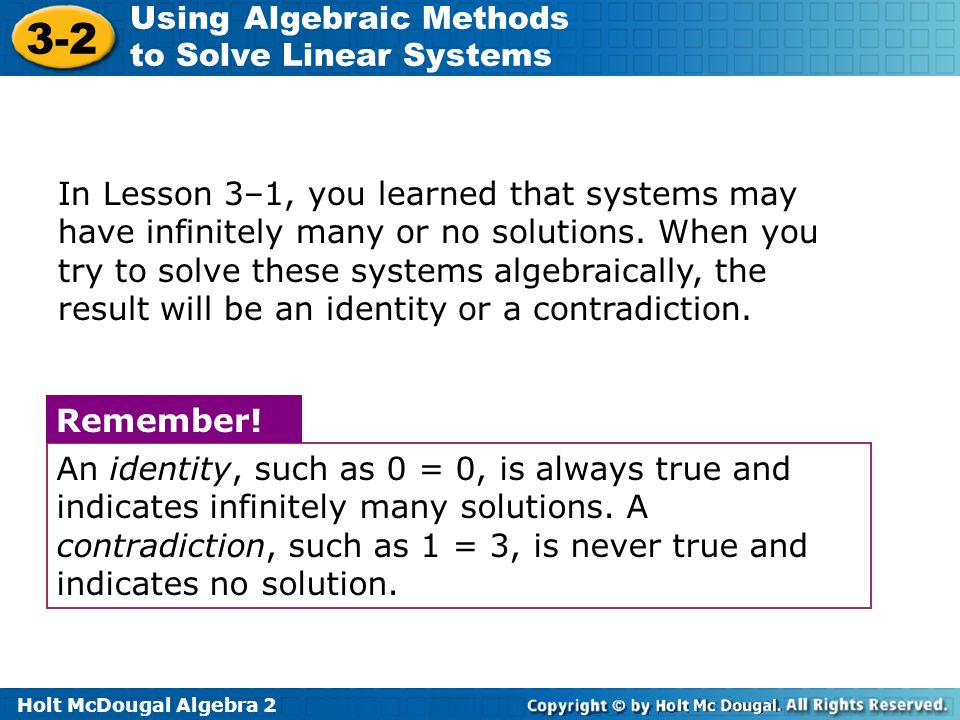 In Lesson 3–1, you learned that systems may have infinitely many or no solutions. When you try to solve these systems algebraically, the result will be an identity or a contradiction.