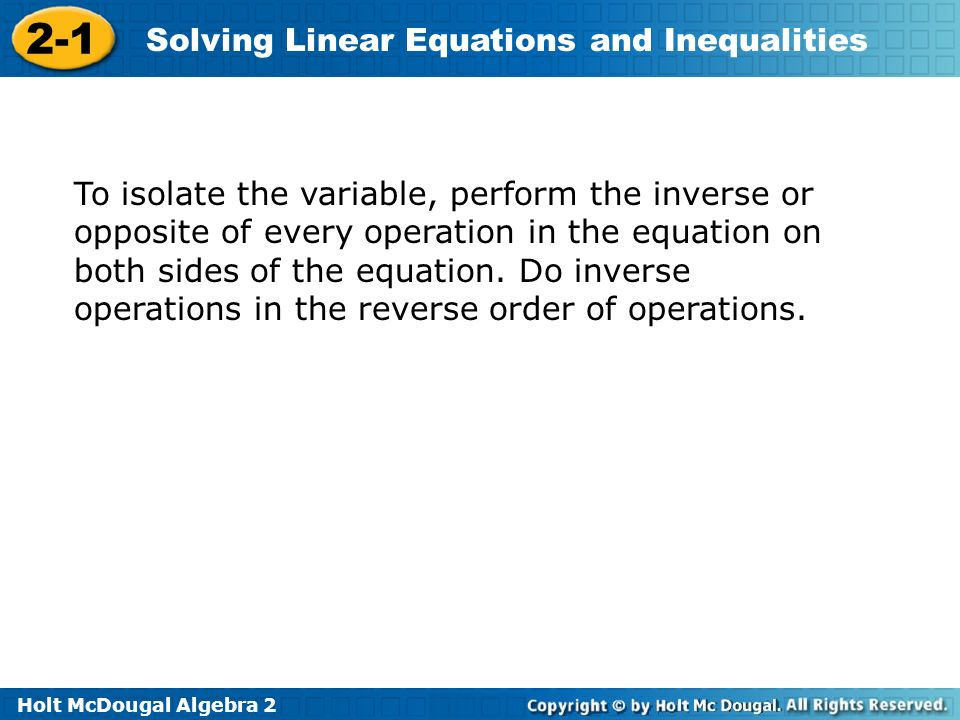 To isolate the variable, perform the inverse or opposite of every operation in the equation on both sides of the equation.