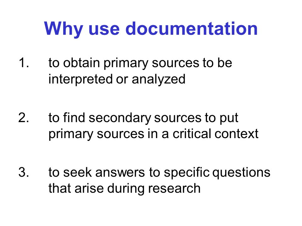 Why use documentation 1. to obtain primary sources to be interpreted or analyzed.