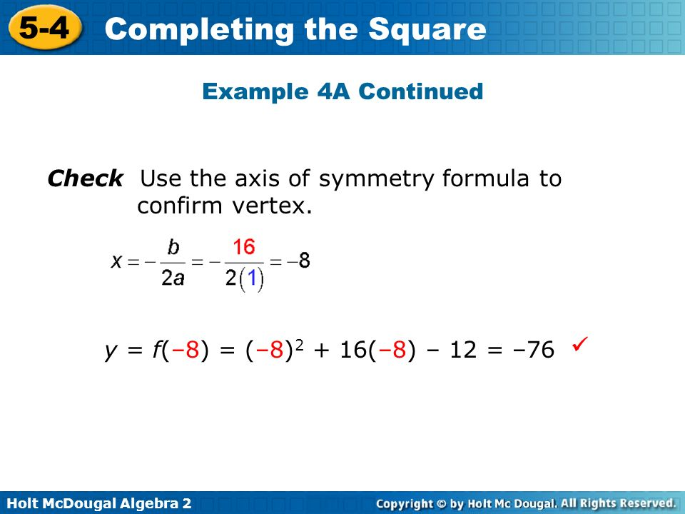 Example 4A Continued Check Use the axis of symmetry formula to confirm vertex. y = f(–8) = (–8)2 + 16(–8) – 12 = –76.