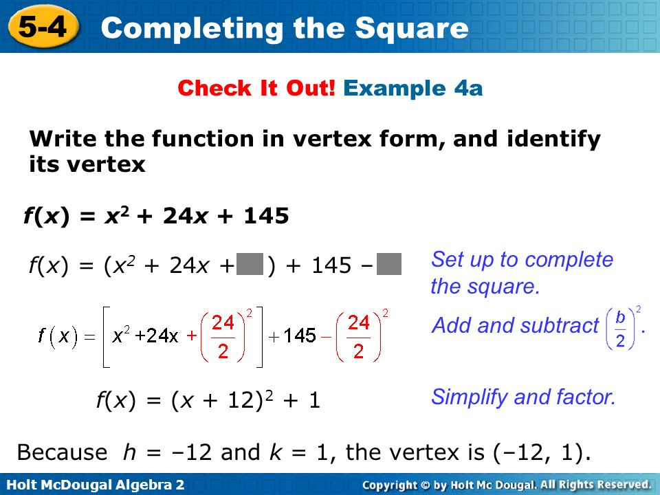 Check It Out! Example 4a Write the function in vertex form, and identify its vertex. f(x) = x2 + 24x + 145.