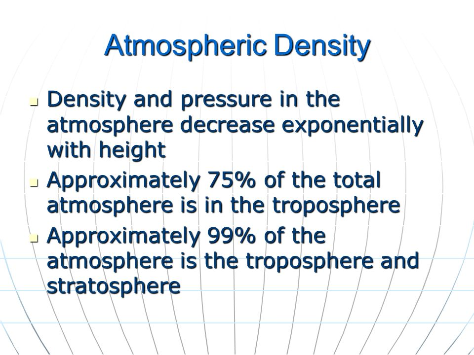 Atmospheric Density Density and pressure in the atmosphere decrease exponentially with height.