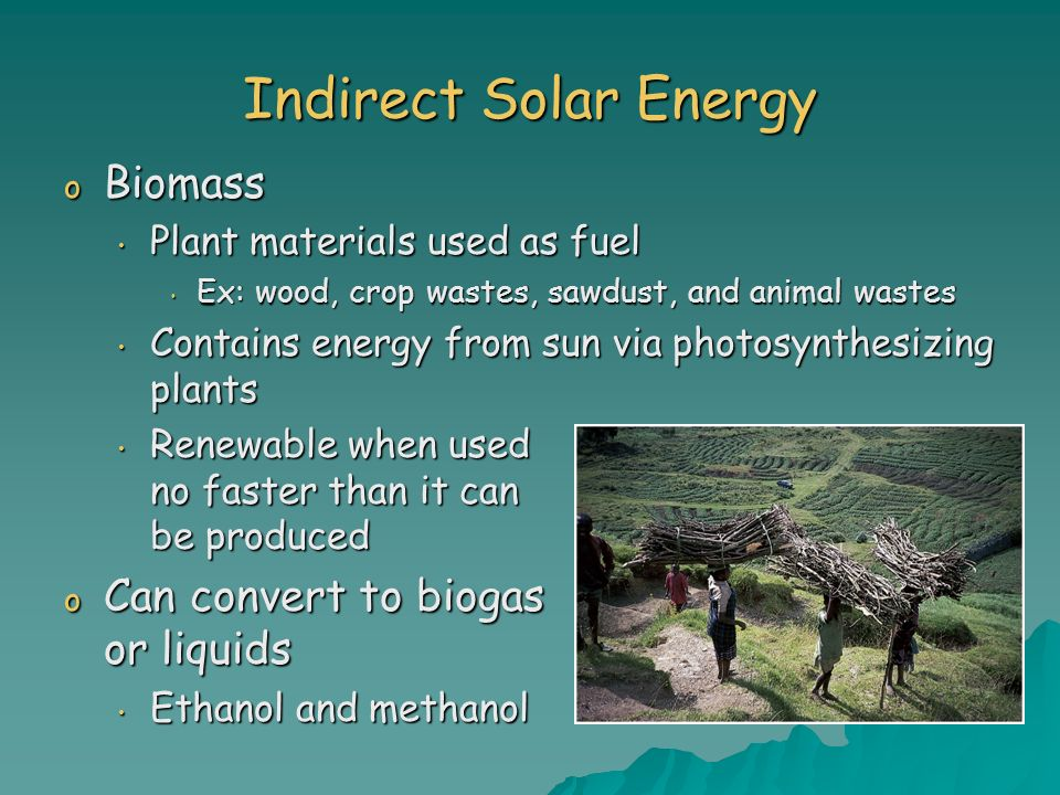 Indirect Solar Energy Biomass Can convert to biogas or liquids