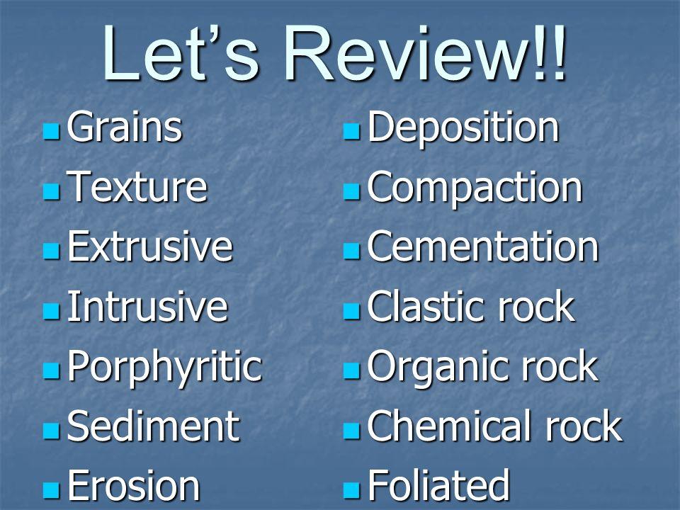 Let's Review!! Grains Texture Extrusive Intrusive Porphyritic Sediment