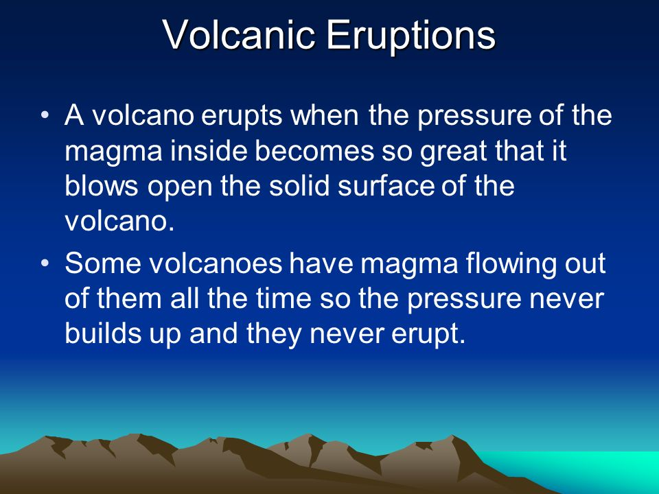 Volcanic EruptionsA volcano erupts when the pressure of the magma inside becomes so great that it blows open the solid surface of the volcano.