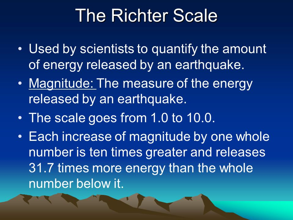The Richter ScaleUsed by scientists to quantify the amount of energy released by an earthquake.